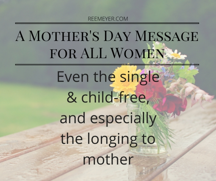 A Mother's Day Message for all women, even the single and child-free, and especially the longing to mother
