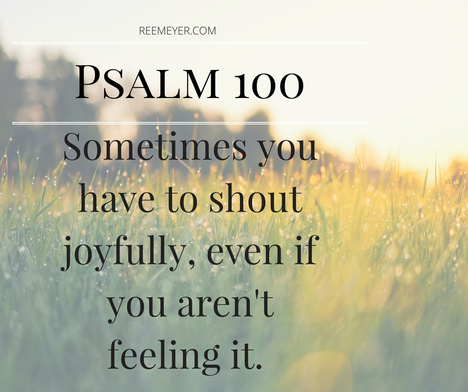 Sometimes you have to shout joyfully, even if you aren't feeling it.