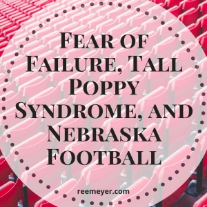Fear of Failure, Tall Poppy Syndrome, and Nebraska Football